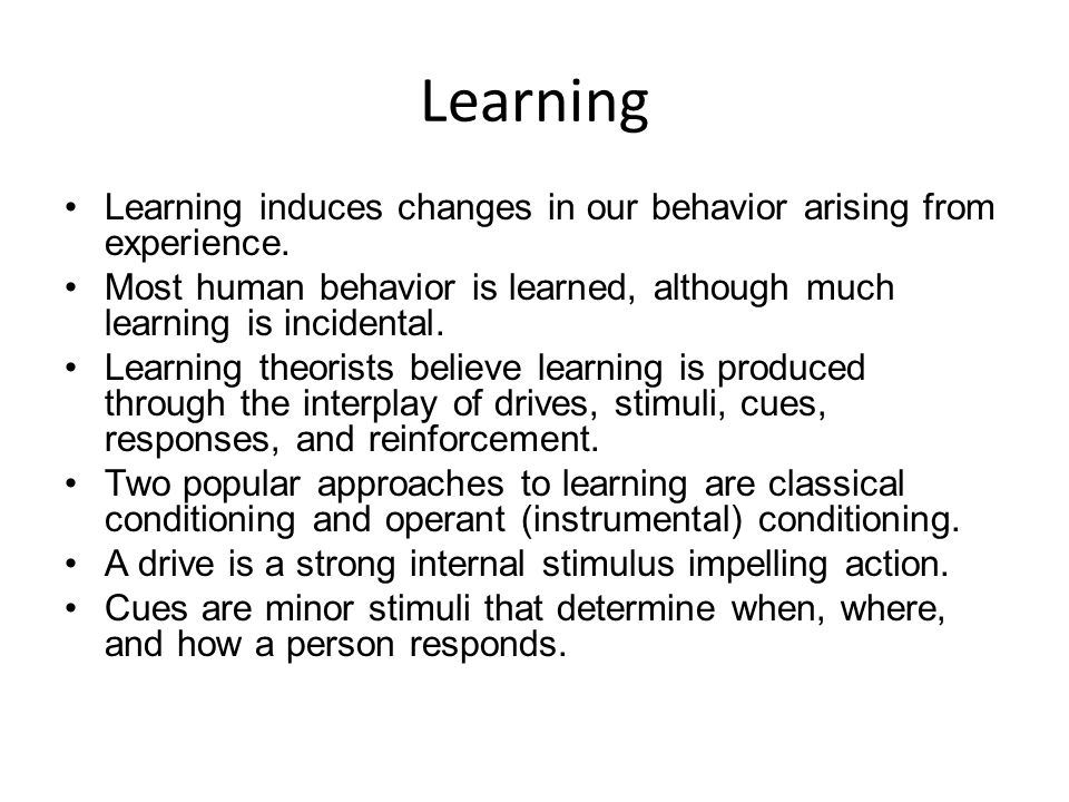 Learning Learning induces changes in our behavior arising from experience. Most human behavior is learned, although much learning is incidental. Learn