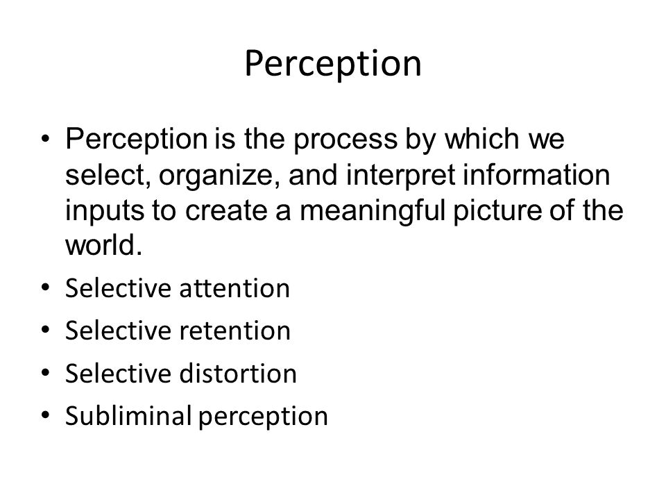 Perception Perception is the process by which we select, organize, and interpret information inputs to create a meaningful picture of the world. Selec