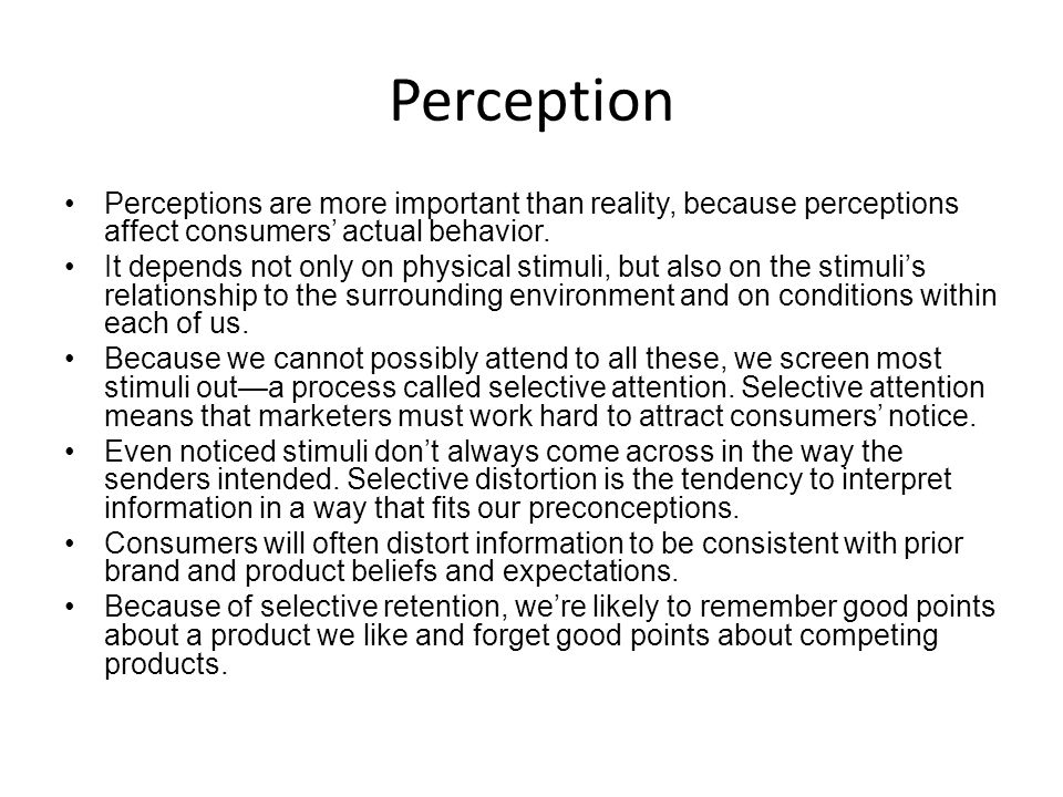 Perception Perceptions are more important than reality, because perceptions affect consumers' actual behavior. It depends not only on physical stimuli