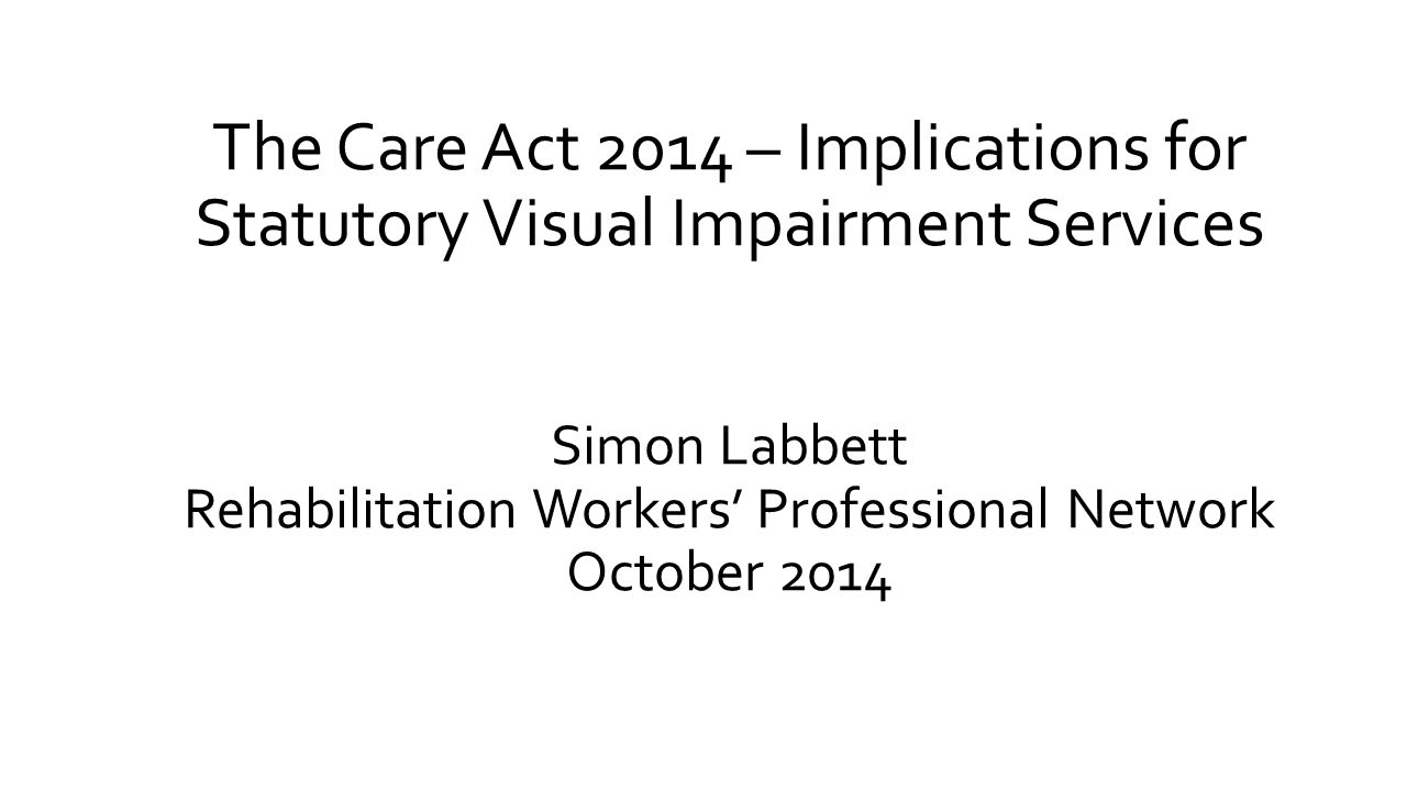 The Care Act 2014 – Implications for Statutory Visual Impairment Services Simon Labbett Rehabilitation Workers' Professional Network October 2014