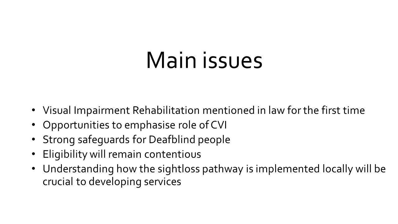Main issues Visual Impairment Rehabilitation mentioned in law for the first time Opportunities to emphasise role of CVI Strong safeguards for Deafblind people Eligibility will remain contentious Understanding how the sightloss pathway is implemented locally will be crucial to developing services