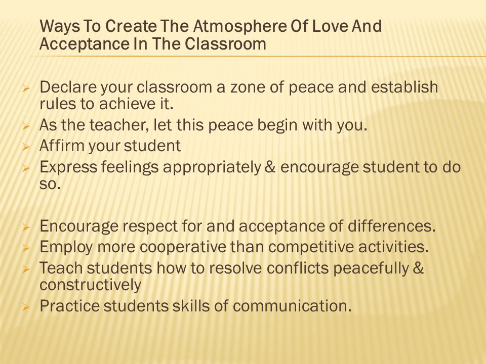 Ways To Create The Atmosphere Of Love And Acceptance In The Classroom  Declare your classroom a zone of peace and establish rules to achieve it.  As