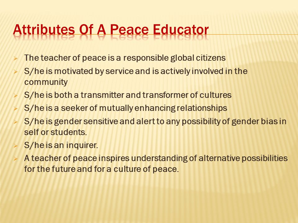  The teacher of peace is a responsible global citizens  S/he is motivated by service and is actively involved in the community  S/he is both a tran
