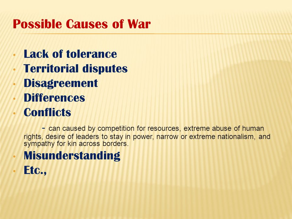 Possible Causes of War Lack of tolerance Territorial disputes Disagreement Differences Conflicts - can caused by competition for resources, extreme ab