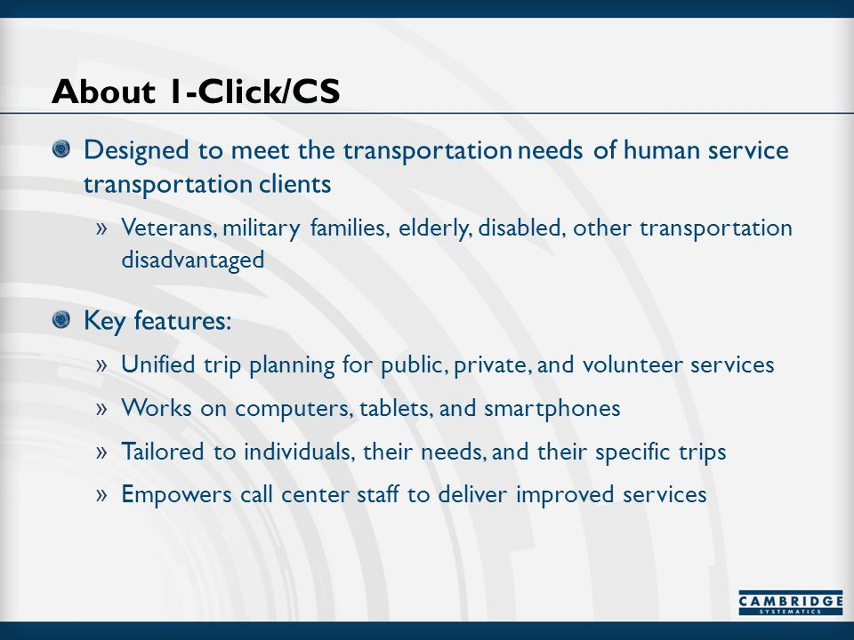 About 1-Click/CS Designed to meet the transportation needs of human service transportation clients » Veterans, military families, elderly, disabled, other transportation disadvantaged Key features: » Unified trip planning for public, private, and volunteer services » Works on computers, tablets, and smartphones » Tailored to individuals, their needs, and their specific trips » Empowers call center staff to deliver improved services