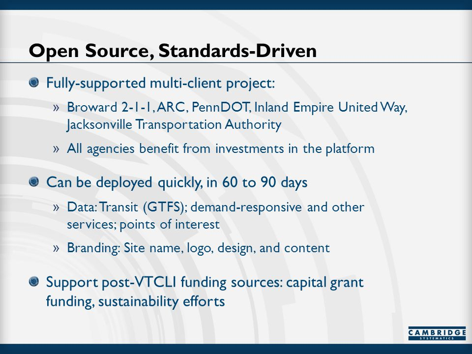 Open Source, Standards-Driven Fully-supported multi-client project: » Broward 2-1-1, ARC, PennDOT, Inland Empire United Way, Jacksonville Transportation Authority » All agencies benefit from investments in the platform Can be deployed quickly, in 60 to 90 days » Data: Transit (GTFS); demand-responsive and other services; points of interest » Branding: Site name, logo, design, and content Support post-VTCLI funding sources: capital grant funding, sustainability efforts