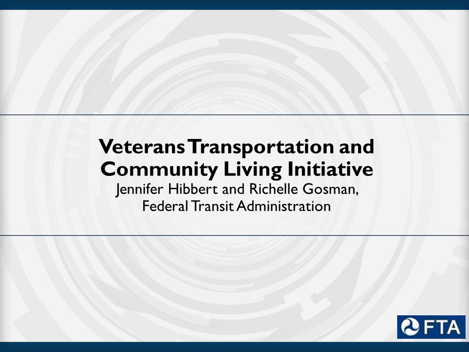 Veterans Transportation and Community Living Initiative Jennifer Hibbert and Richelle Gosman, Federal Transit Administration