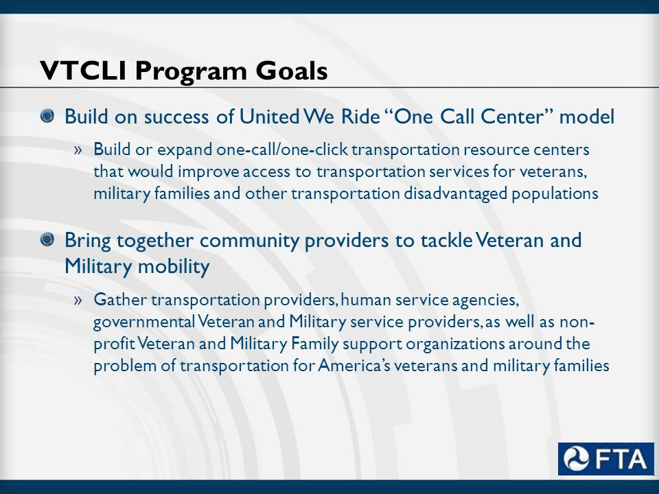 """VTCLI Program Goals Build on success of United We Ride """"One Call Center"""" model » Build or expand one-call/one-click transportation resource centers th"""
