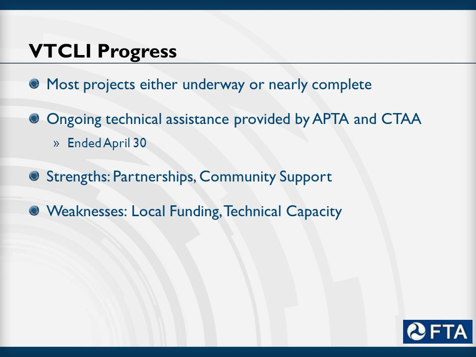 VTCLI Progress Most projects either underway or nearly complete Ongoing technical assistance provided by APTA and CTAA » Ended April 30 Strengths: Partnerships, Community Support Weaknesses: Local Funding, Technical Capacity