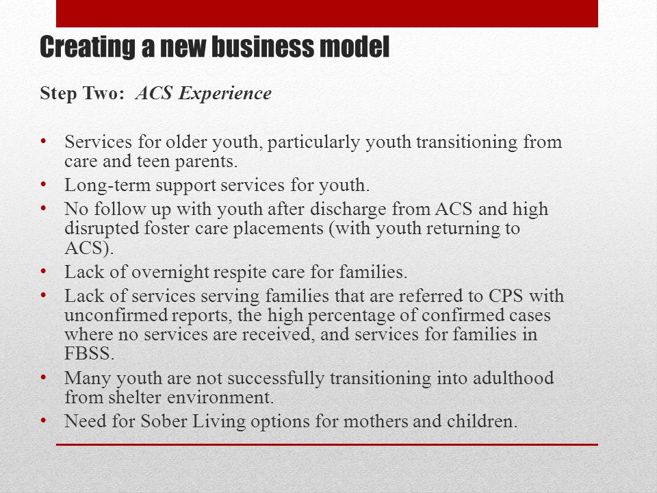 Creating a new business model Step Two: ACS Experience Services for older youth, particularly youth transitioning from care and teen parents. Long-ter