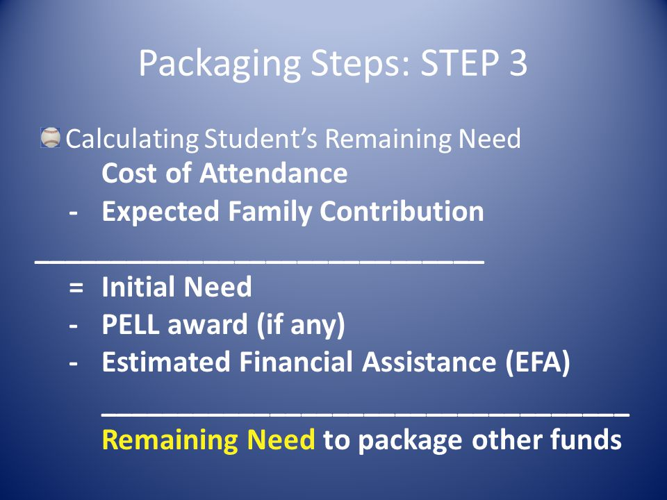Packaging Steps: STEP 3 Calculating Student's Remaining Need Cost of Attendance -Expected Family Contribution _____________________________ =Initial Need -PELL award (if any) -Estimated Financial Assistance (EFA) __________________________________ Remaining Need to package other funds