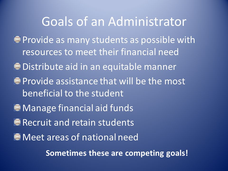 Goals of an Administrator Provide as many students as possible with resources to meet their financial need Distribute aid in an equitable manner Provide assistance that will be the most beneficial to the student Manage financial aid funds Recruit and retain students Meet areas of national need Sometimes these are competing goals!