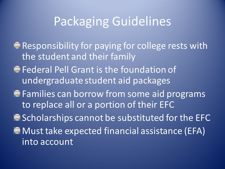 Packaging Guidelines Responsibility for paying for college rests with the student and their family Federal Pell Grant is the foundation of undergraduate student aid packages Families can borrow from some aid programs to replace all or a portion of their EFC Scholarships cannot be substituted for the EFC Must take expected financial assistance (EFA) into account