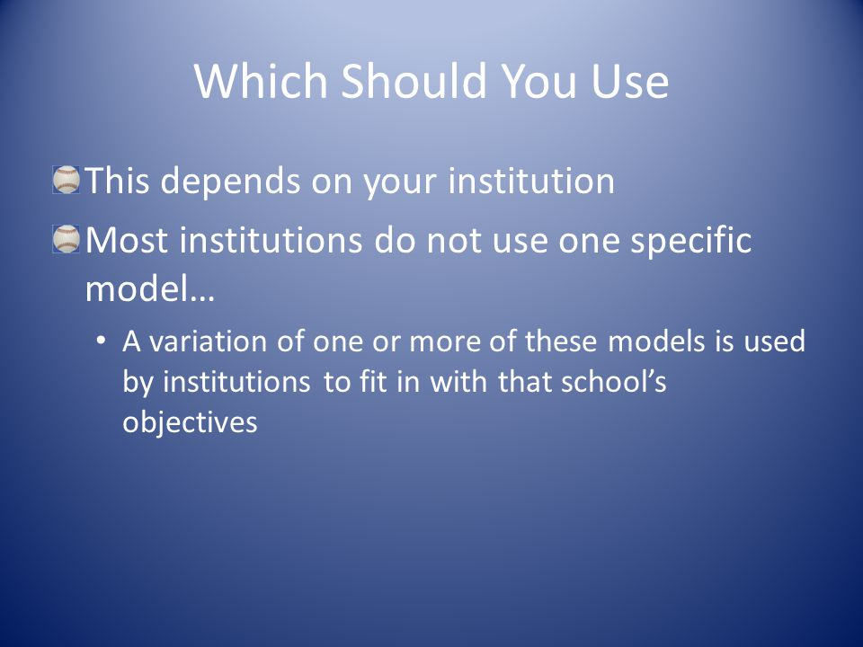 Which Should You Use This depends on your institution Most institutions do not use one specific model… A variation of one or more of these models is used by institutions to fit in with that school's objectives