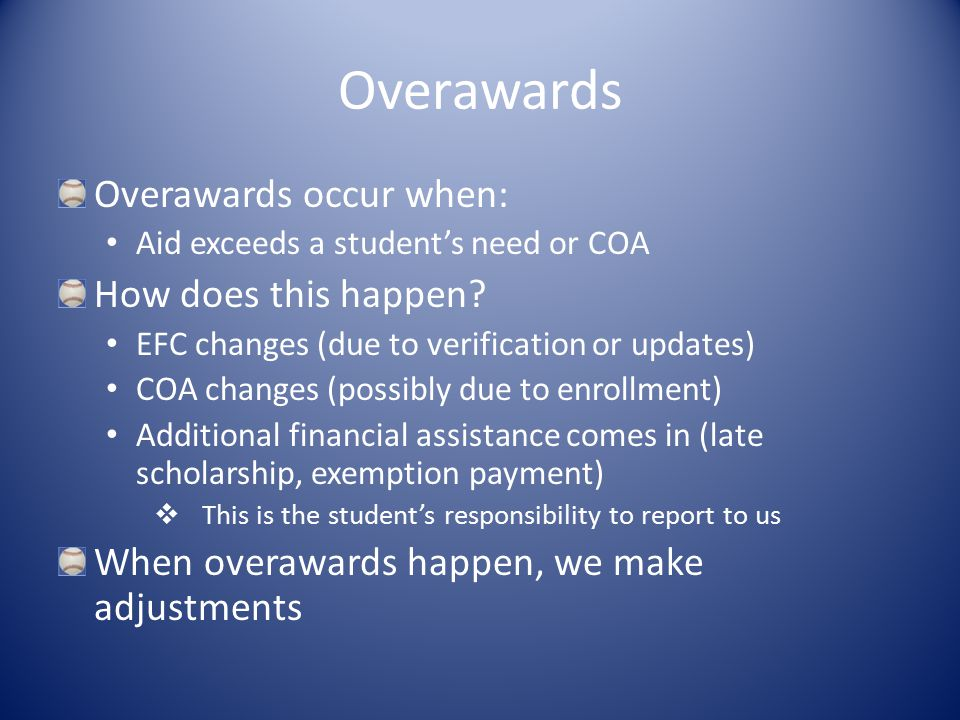 Overawards Overawards occur when: Aid exceeds a student's need or COA How does this happen.