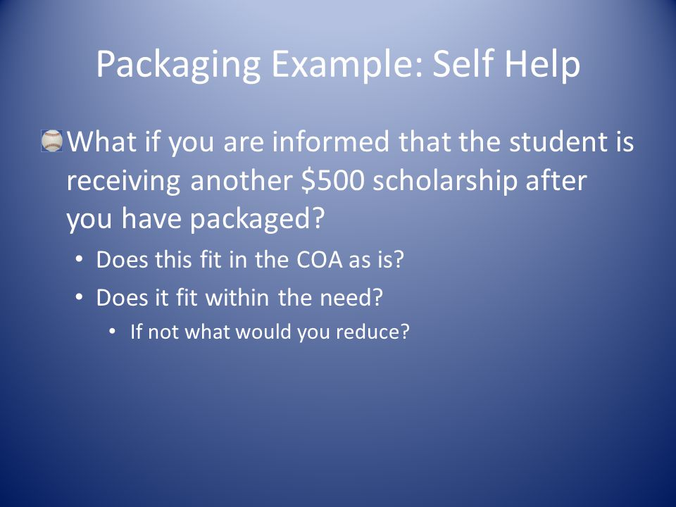 Packaging Example: Self Help What if you are informed that the student is receiving another $500 scholarship after you have packaged.