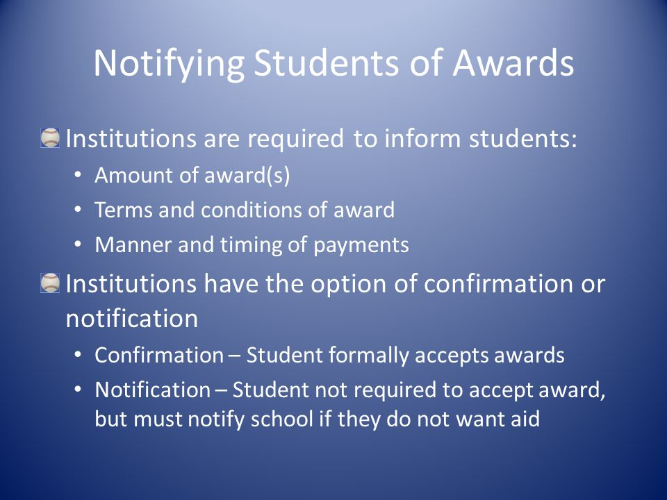 Notifying Students of Awards Institutions are required to inform students: Amount of award(s) Terms and conditions of award Manner and timing of payments Institutions have the option of confirmation or notification Confirmation – Student formally accepts awards Notification – Student not required to accept award, but must notify school if they do not want aid