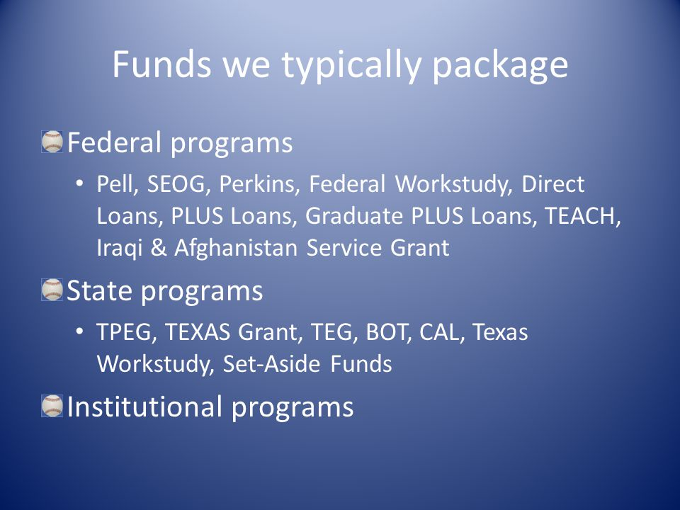 Funds we typically package Federal programs Pell, SEOG, Perkins, Federal Workstudy, Direct Loans, PLUS Loans, Graduate PLUS Loans, TEACH, Iraqi & Afghanistan Service Grant State programs TPEG, TEXAS Grant, TEG, BOT, CAL, Texas Workstudy, Set-Aside Funds Institutional programs