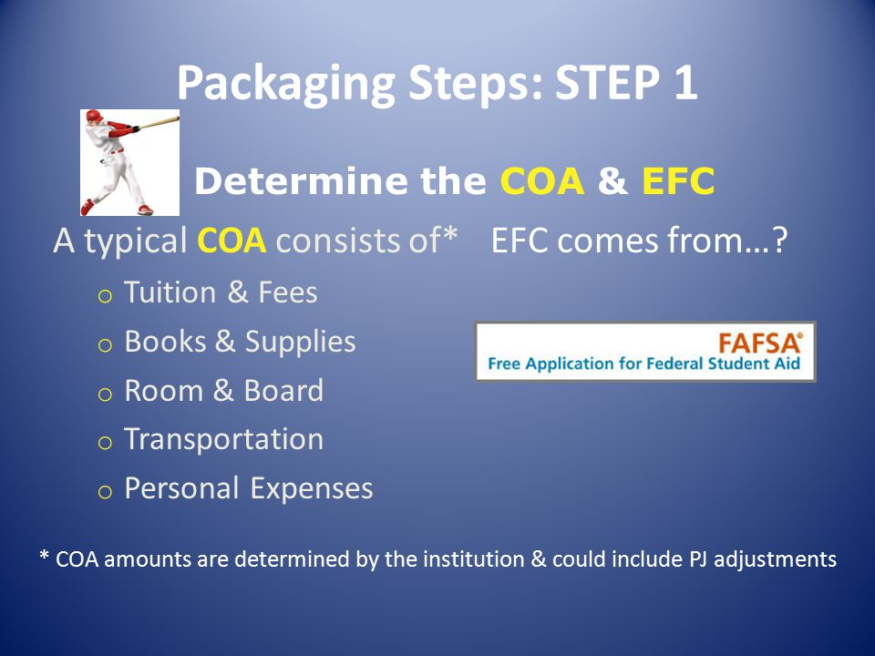Packaging Steps: STEP 1 Determine the COA & EFC A typical COA consists of* o Tuition & Fees o Books & Supplies o Room & Board o Transportation o Personal Expenses EFC comes from….
