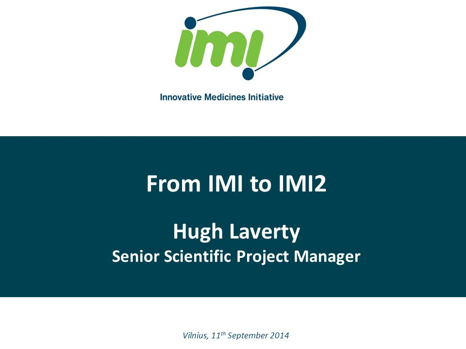 From IMI to IMI2 Hugh Laverty Senior Scientific Project Manager Vilnius, 11 th September 2014