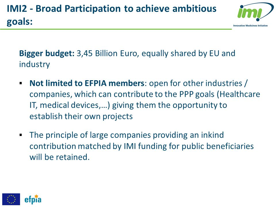 IMI2 - Broad Participation to achieve ambitious goals: Bigger budget: 3,45 Billion Euro, equally shared by EU and industry  Not limited to EFPIA memb