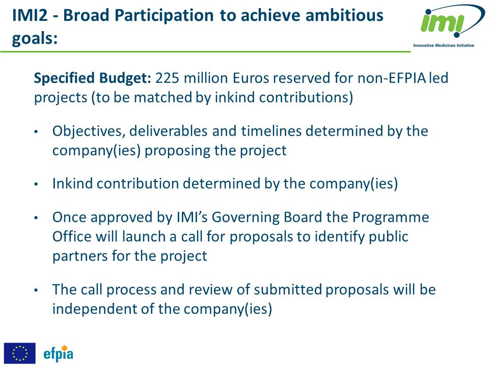 IMI2 - Broad Participation to achieve ambitious goals: Specified Budget: 225 million Euros reserved for non-EFPIA led projects (to be matched by inkin