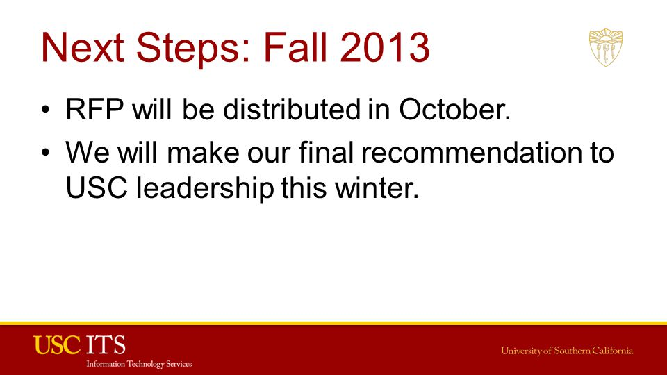 Next Steps: Fall 2013 RFP will be distributed in October. We will make our final recommendation to USC leadership this winter.