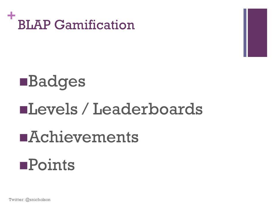 + BLAP Gamification Badges Levels / Leaderboards Achievements Points Twitter: @snicholson