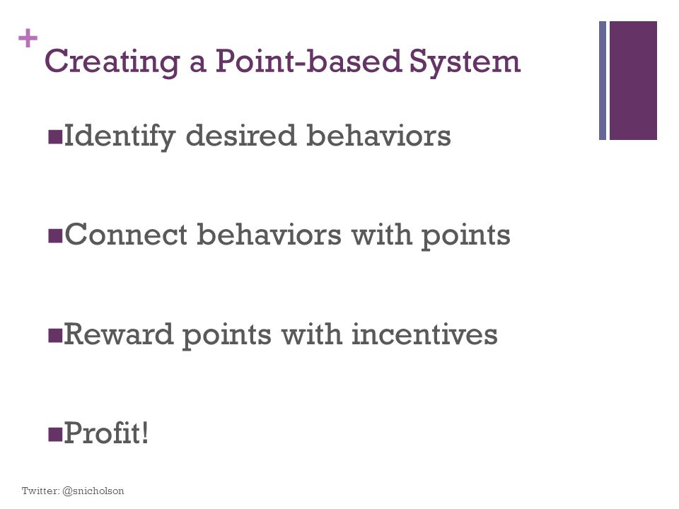 + Creating a Point-based System Identify desired behaviors Connect behaviors with points Reward points with incentives Profit.