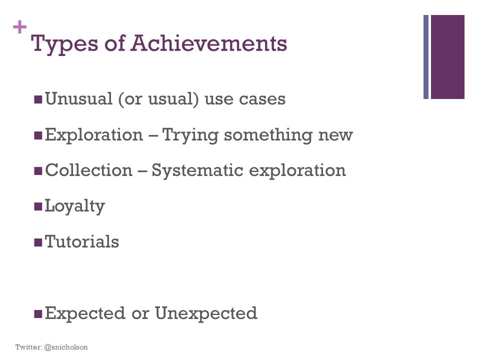 + Types of Achievements Unusual (or usual) use cases Exploration – Trying something new Collection – Systematic exploration Loyalty Tutorials Expected or Unexpected Twitter: @snicholson