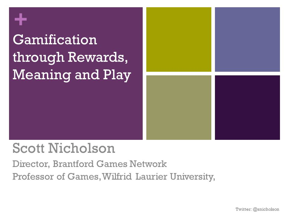 + Gamification through Rewards, Meaning and Play Scott Nicholson Director, Brantford Games Network Professor of Games, Wilfrid Laurier University, Twitter: @snicholson