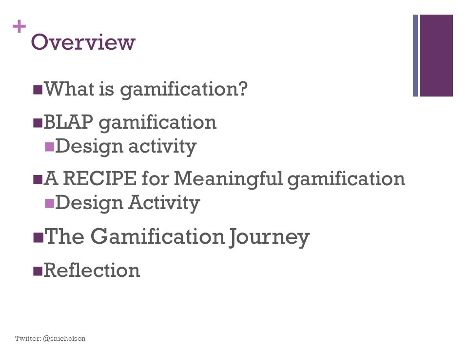 + Overview What is gamification? BLAP gamification Design activity A RECIPE for Meaningful gamification Design Activity The Gamification Journey Refle