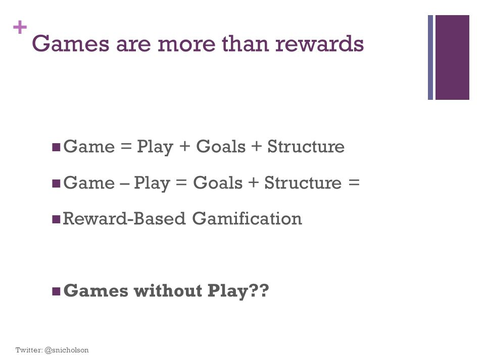 + Games are more than rewards Game = Play + Goals + Structure Game – Play = Goals + Structure = Reward-Based Gamification Games without Play?? Twitter