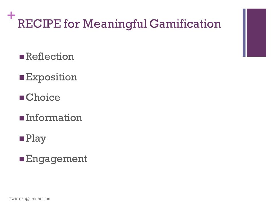 + RECIPE for Meaningful Gamification Reflection Exposition Choice Information Play Engagement Twitter: @snicholson