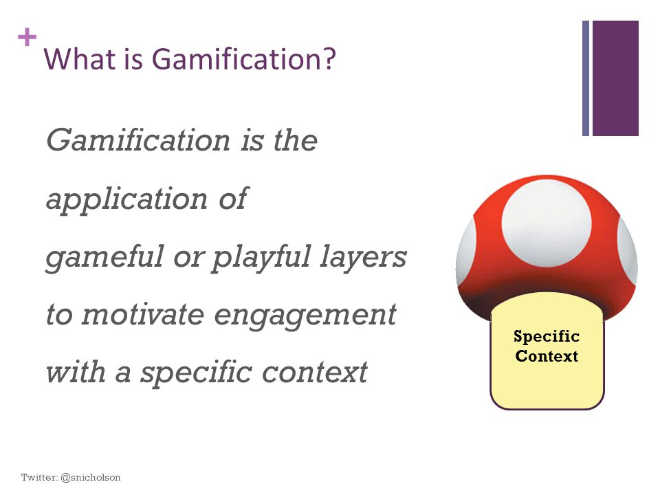+ What is Gamification? Gamification is the application of gameful or playful layers to motivate engagement with a specific context Specific Context T