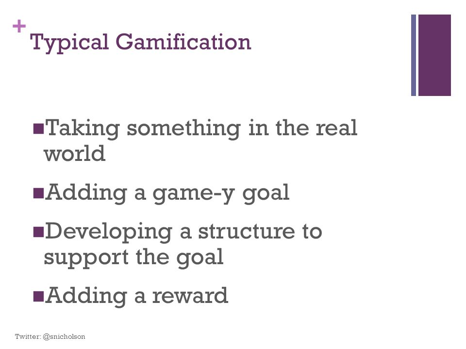 + Typical Gamification Taking something in the real world Adding a game-y goal Developing a structure to support the goal Adding a reward Twitter: @sn
