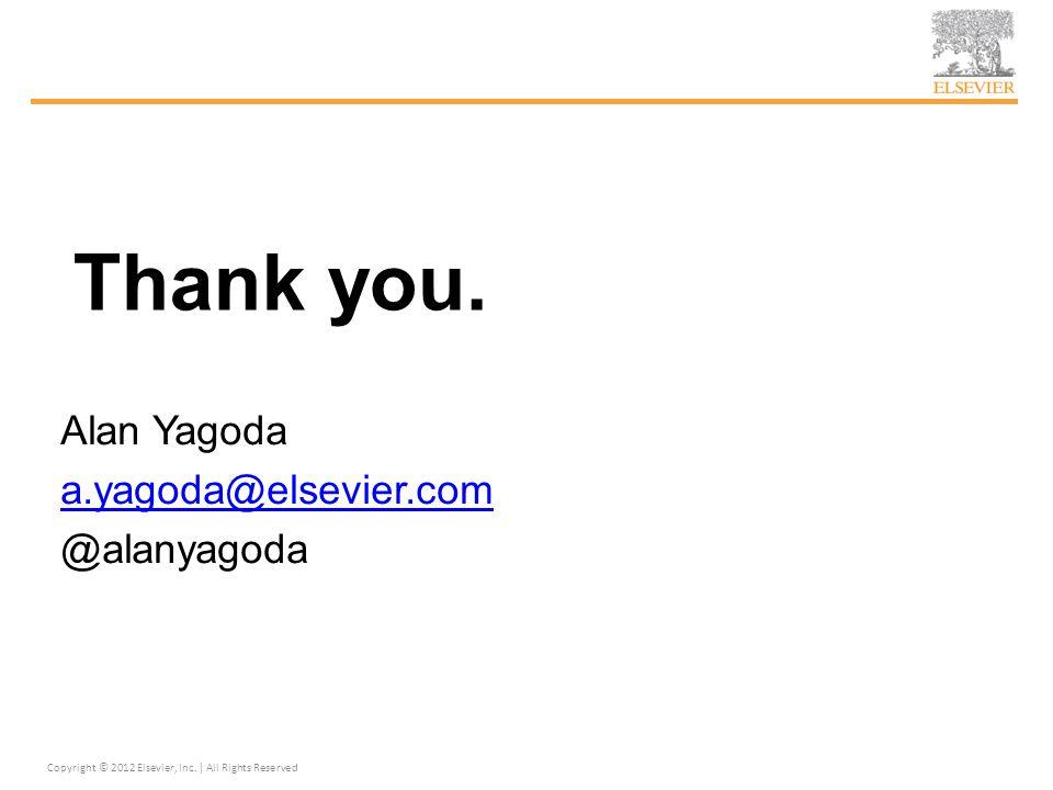 Thank you. Alan Yagoda a.yagoda@elsevier.com @alanyagoda Copyright © 2012 Elsevier, Inc. | All Rights Reserved