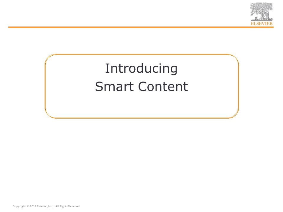 Introducing Smart Content Copyright © 2012 Elsevier, Inc. | All Rights Reserved