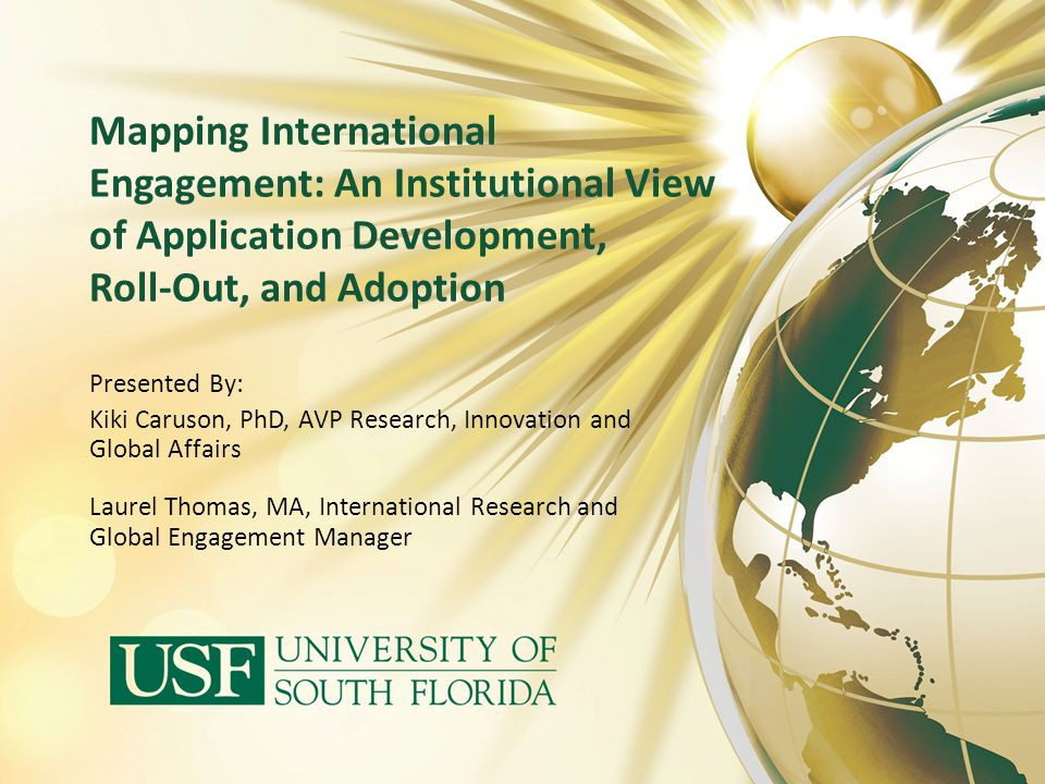 Mapping International Engagement: An Institutional View of Application Development, Roll-Out, and Adoption Presented By: Kiki Caruson, PhD, AVP Resear
