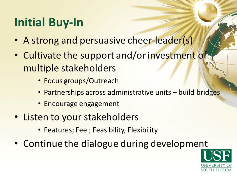 Initial Buy-In A strong and persuasive cheer-leader(s) Cultivate the support and/or investment of multiple stakeholders Focus groups/Outreach Partners