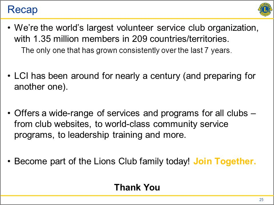 25 Recap We're the world's largest volunteer service club organization, with 1.35 million members in 209 countries/territories.