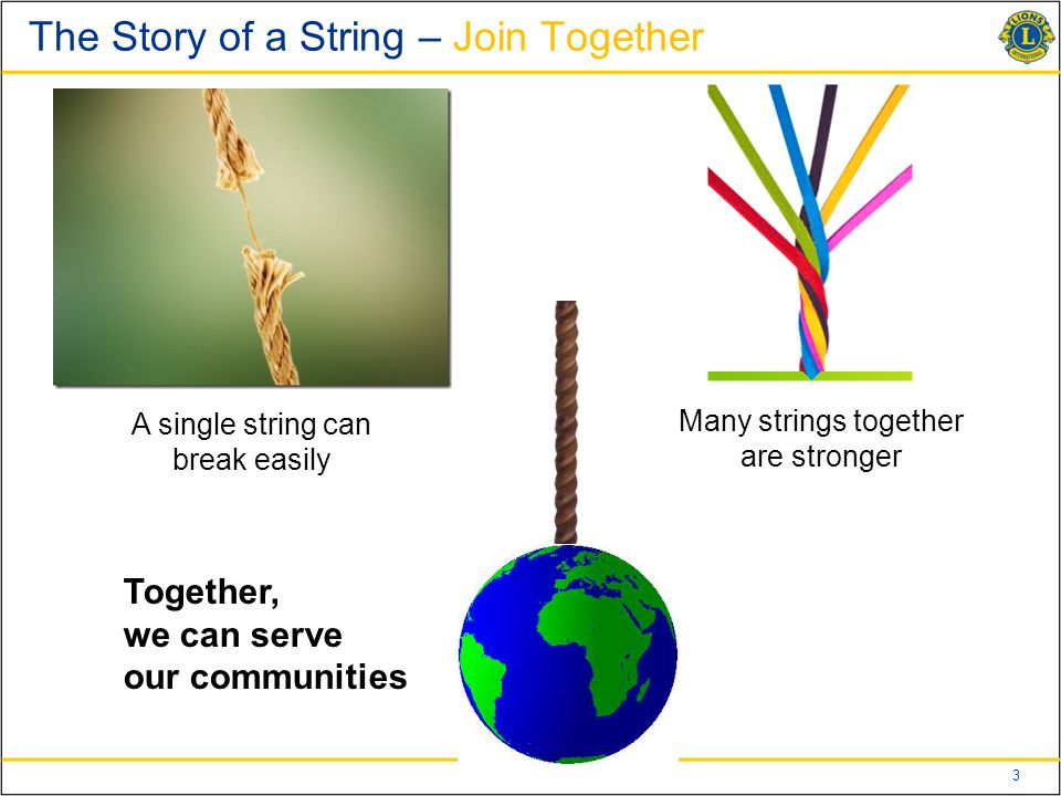3 The Story of a String – Join Together A single string can break easily Many strings together are stronger Together, we can serve our communities