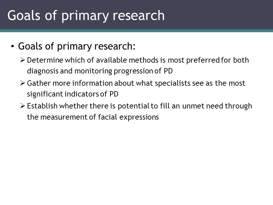 Goals of primary research:  Determine which of available methods is most preferred for both diagnosis and monitoring progression of PD  Gather more