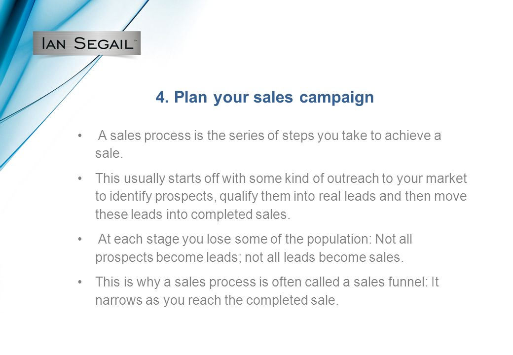 4. Plan your sales campaign A sales process is the series of steps you take to achieve a sale.