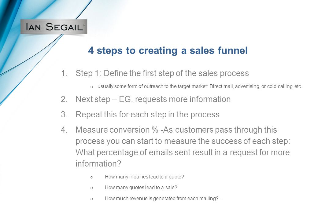 4 steps to creating a sales funnel 1.Step 1: Define the first step of the sales process o usually some form of outreach to the target market: Direct mail, advertising, or cold-calling, etc.