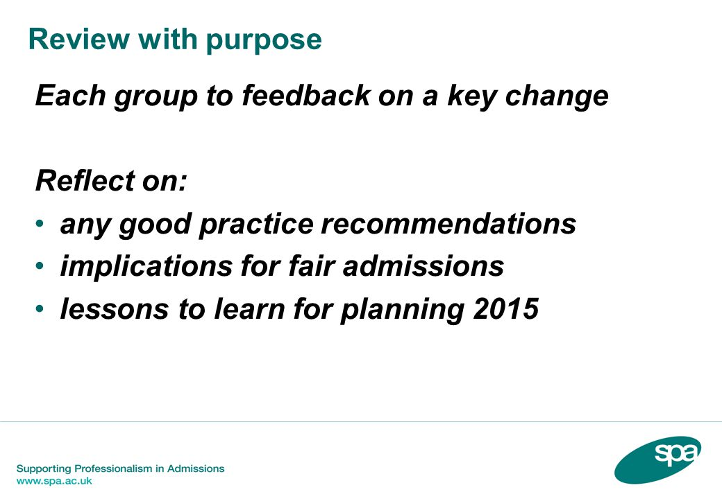 Review with purpose Each group to feedback on a key change Reflect on: any good practice recommendations implications for fair admissions lessons to learn for planning 2015