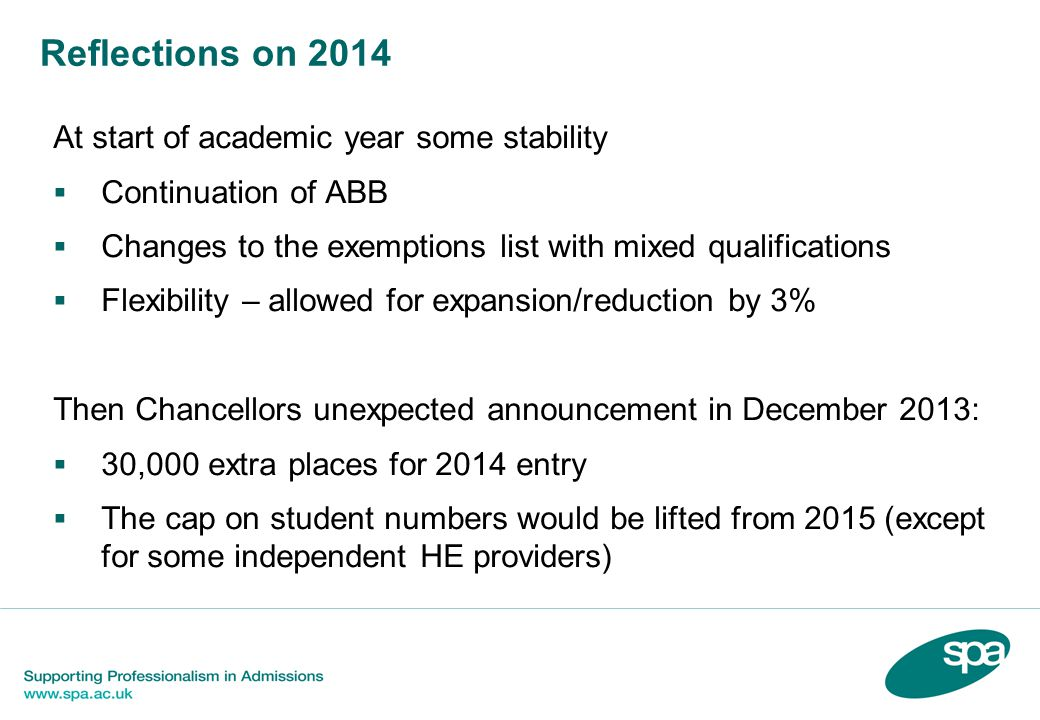 Reflections on 2014 At start of academic year some stability  Continuation of ABB  Changes to the exemptions list with mixed qualifications  Flexibility – allowed for expansion/reduction by 3% Then Chancellors unexpected announcement in December 2013:  30,000 extra places for 2014 entry  The cap on student numbers would be lifted from 2015 (except for some independent HE providers)
