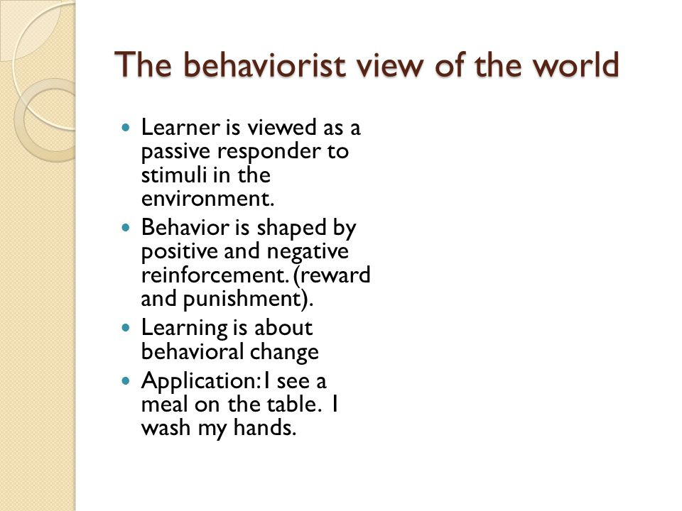 The behaviorist view of the world Learner is viewed as a passive responder to stimuli in the environment.
