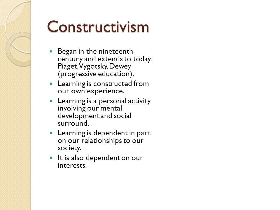 Constructivism Began in the nineteenth century and extends to today: Piaget, Vygotsky, Dewey (progressive education).