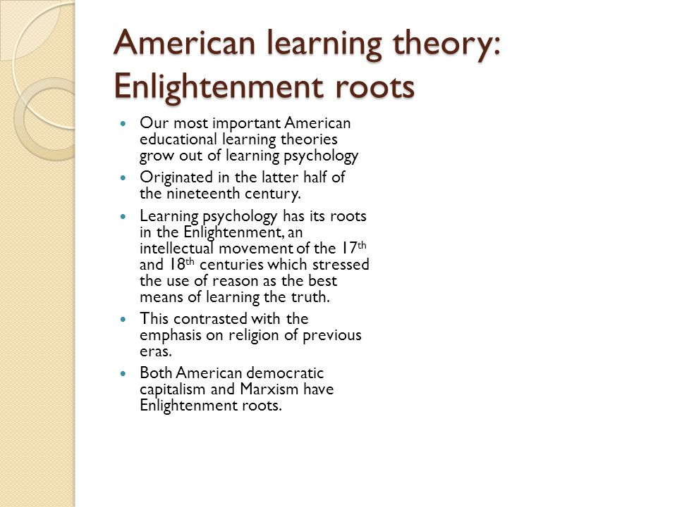 American learning theory: Enlightenment roots Our most important American educational learning theories grow out of learning psychology Originated in the latter half of the nineteenth century.